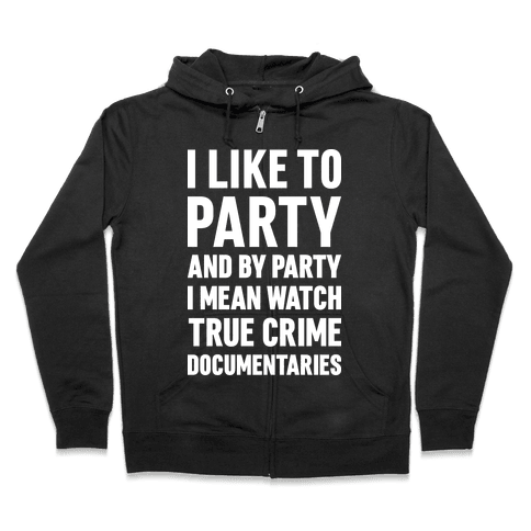 I Like To Party And By Party I Mean Watch True Crime Documentaries Zip Hoodie