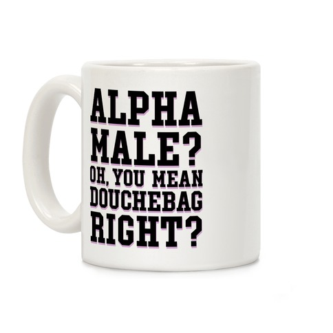 Alpha Male? Oh, You Mean Douchebag right? Coffee Mug
