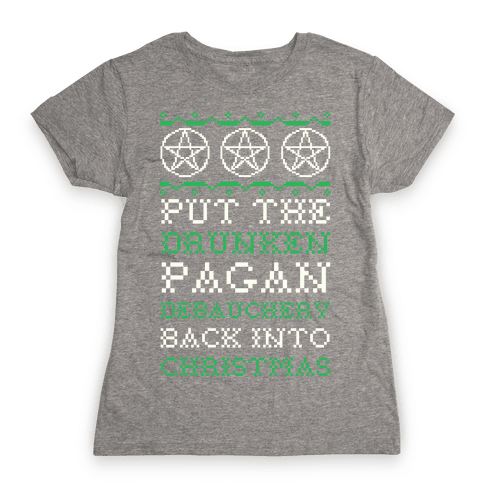Put the Drunken Pagan Debauchery Back into Christmas Womens T-Shirt