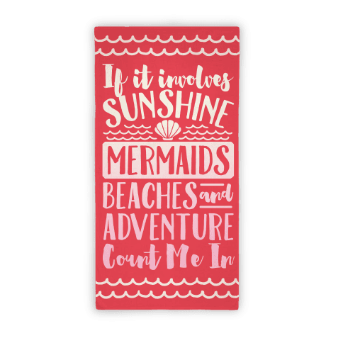If It Involves Sunshine, Mermaids, Beaches and Adventure Count Me In Beach Towel Beach Towel