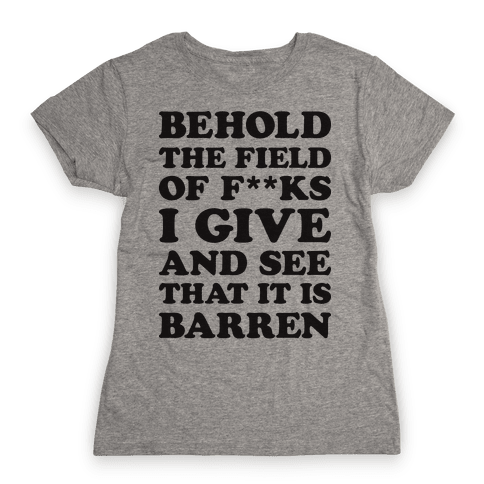 Behold The Field Of F**ks I Give Womens T-Shirt