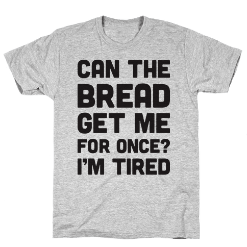 Can The Bread Get Me For Once? I'm Tired Mens/Unisex T-Shirt
