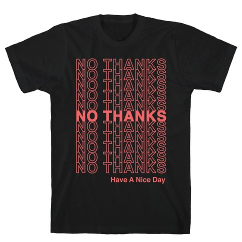 No Thanks Have a Nice Day Parody T-Shirt