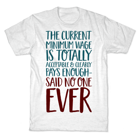 The Min Wage Is Fine Said No One Ever Mens/Unisex T-Shirt