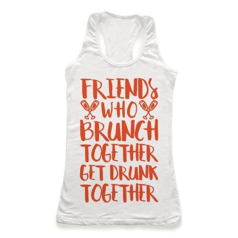 Friends Who Brunch Together Get Drunk Together Racerback Tank Top
