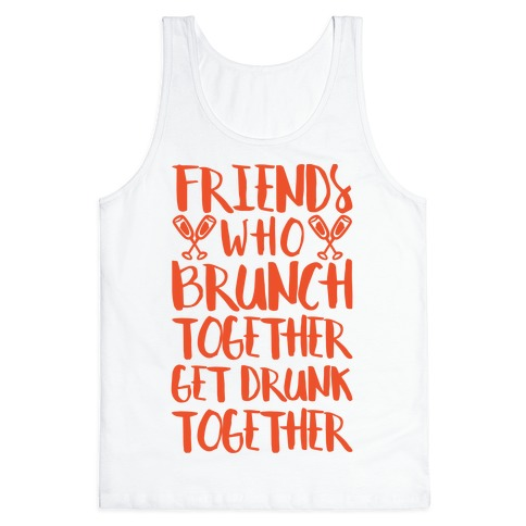 Friends Who Brunch Together Get Drunk Together Tank Top