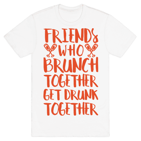 Friends Who Brunch Together Get Drunk Together Mens T-Shirt