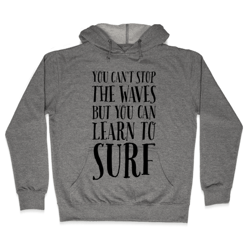 You Can't Stop The Waves, But You Can Learn To Surf Hooded Sweatshirt