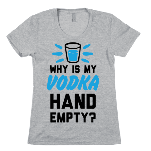 Why Is My Vodka Hand Empty? Womens T-Shirt