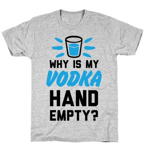 Why Is My Vodka Hand Empty? T-Shirt