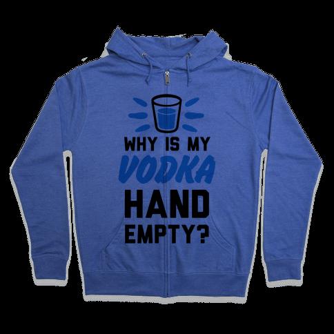 Why Is My Vodka Hand Empty? Zip Hoodie