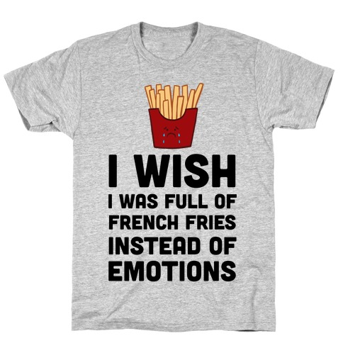 I Wish I Was Full Of French Fries Instead Of Emotions T-Shirt