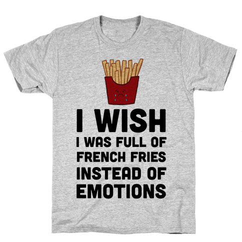 I Wish I Was Full Of French Fries Instead Of Emotions Mens T-Shirt
