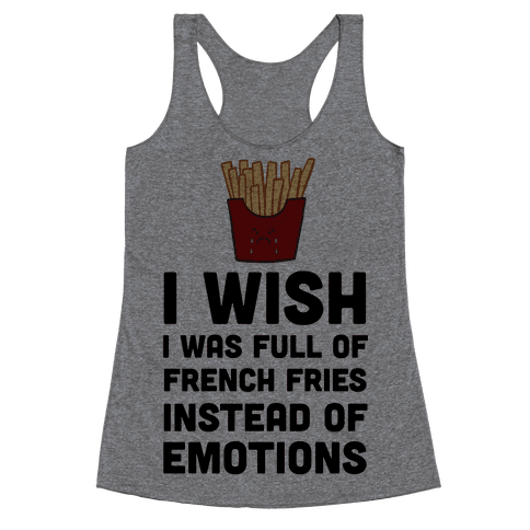 I Wish I Was Full Of French Fries Instead Of Emotions Racerback Tank Top