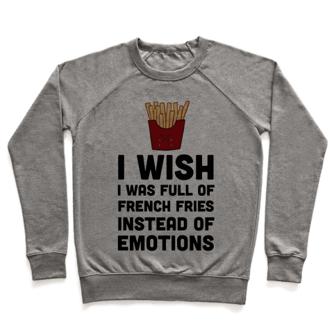I Wish I Was Full Of French Fries Instead Of Emotions Pullover