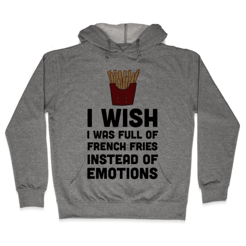 I Wish I Was Full Of French Fries Instead Of Emotions Hooded Sweatshirt