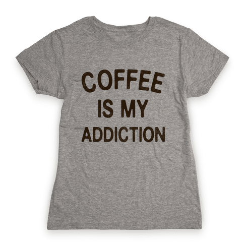 Coffee is my Addiction Womens T-Shirt
