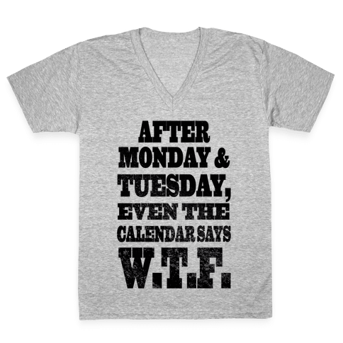 After Monday and Tuesday Even the Calendar says W.T.F. (Juniors) V-Neck Tee Shirt