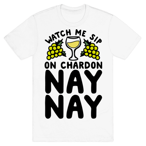 Watch Me Sip On Chardonnay Nay Mens T-Shirt