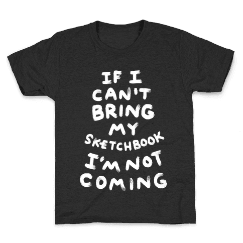 If I Can't Bring My Sketchbook I'm Not Coming Kids T-Shirt