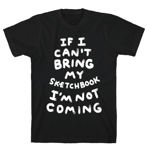 If I Can't Bring My Sketchbook I'm Not Coming Mens T-Shirt