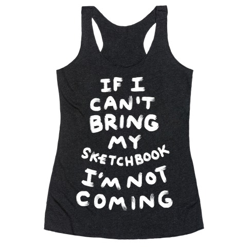 If I Can't Bring My Sketchbook I'm Not Coming Racerback Tank Top
