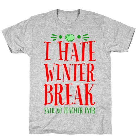 I Hate Winter Break Said No Teacher Ever T-Shirt