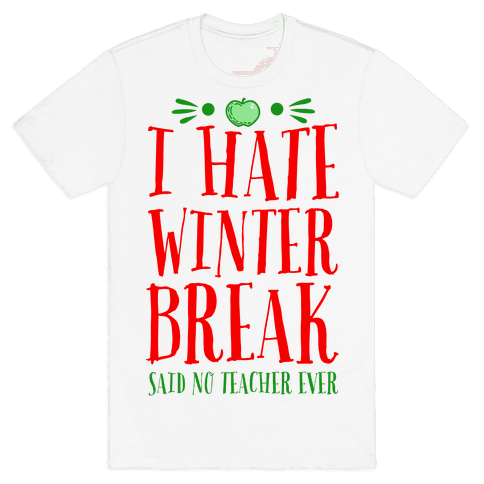 I Hate Winter Break Said No Teacher Ever Mens T-Shirt