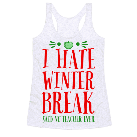 I Hate Winter Break Said No Teacher Ever Racerback Tank Top