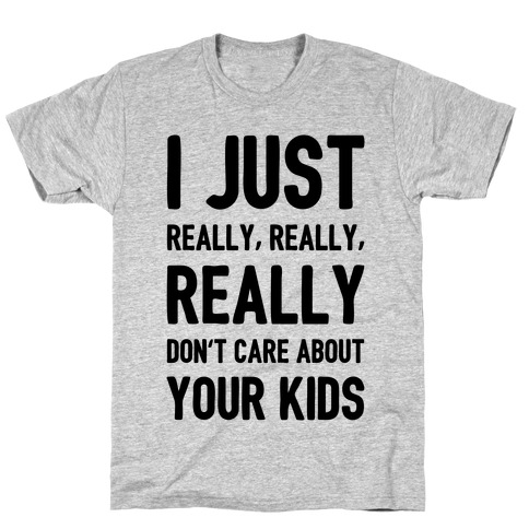 I Just Really, Really, REALLY Don't Care About your Kids. T-Shirt