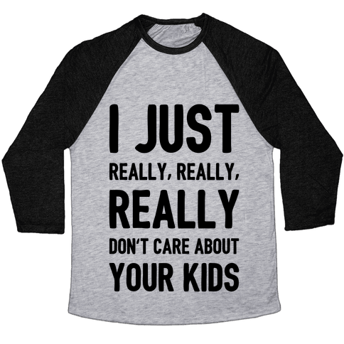 I Just Really, Really, REALLY Don't Care About your Kids. Baseball Tee