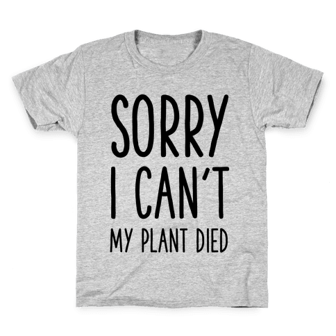 Sorry I Can't My Plant Died Kids T-Shirt