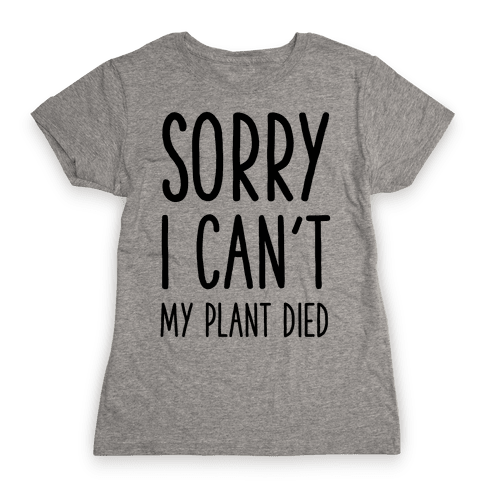 Sorry I Can't My Plant Died Womens T-Shirt