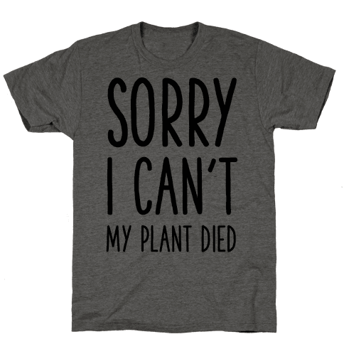 Sorry I Can't My Plant Died Mens T-Shirt