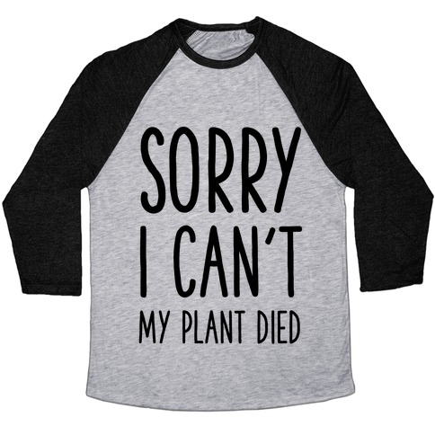 Sorry I Can't My Plant Died Baseball Tee