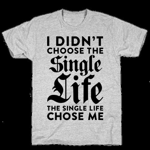 I Didn't Choose The Single Life The Single Life Chose Me Mens T-Shirt