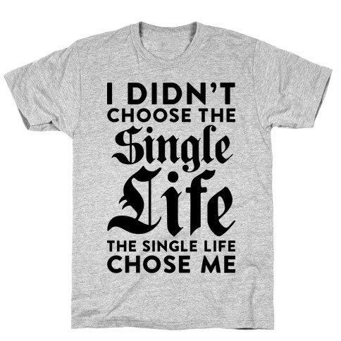 I Didn't Choose The Single Life The Single Life Chose Me Mens T-Shirt