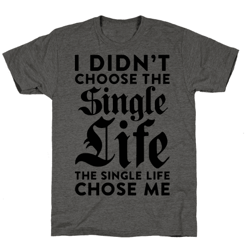 I Didnt Choose The Single Life The Single Life Chose Me