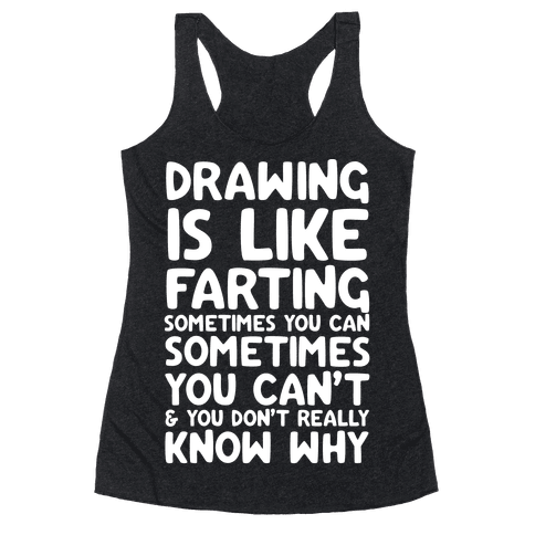 Drawing Is Like Farting Sometimes You Can Sometimes You Can't & You Don't Really Know Why Racerback Tank Top