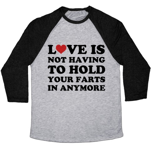 Love Is Not Having To Hold Your Farts In Anymore Baseball Tee