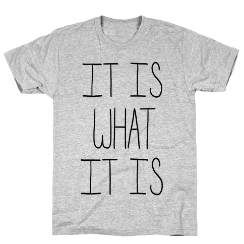 It is What It Is Mens T-Shirt