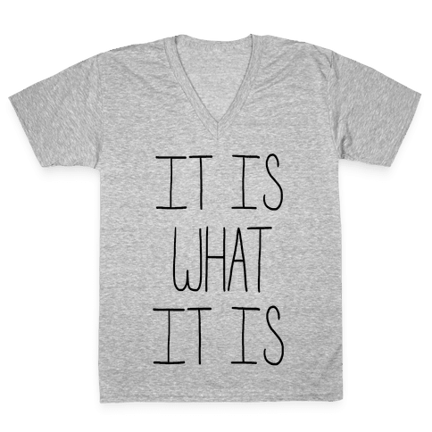It is What It Is V-Neck Tee Shirt