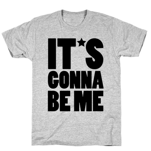 It's Gonna Be Me T-Shirt