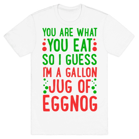 You Are What You Eat So I Guess That Means I'm a Gallon Jug of Eggnog Mens T-Shirt