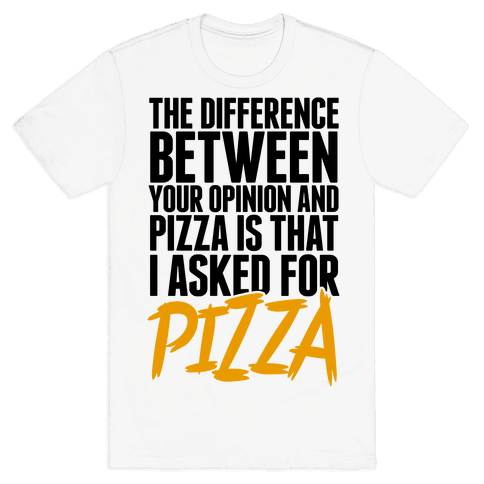 The Difference Between Your Opinion And Pizza Is That I Asked For Pizza Mens T-Shirt