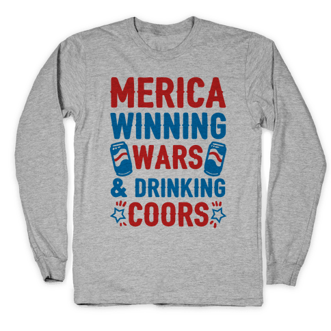 Merica: Winning Wars and Drinking Coors Long Sleeve T-Shirt