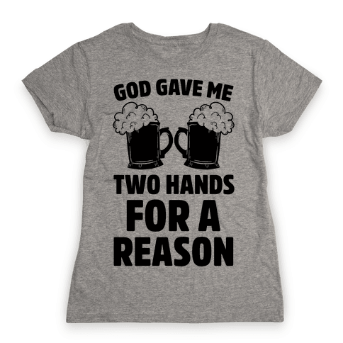 God Gave Me Two Hands For A Reason (Beer) Womens T-Shirt