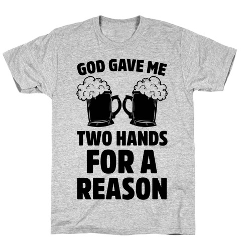God Gave Me Two Hands For A Reason (Beer) T-Shirt