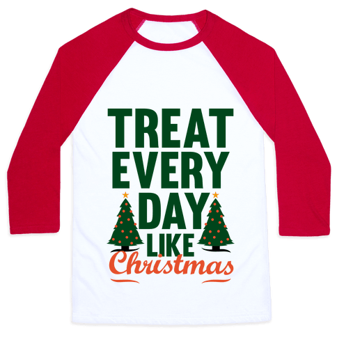 Treat Every Day Like Christmas Baseball Tee