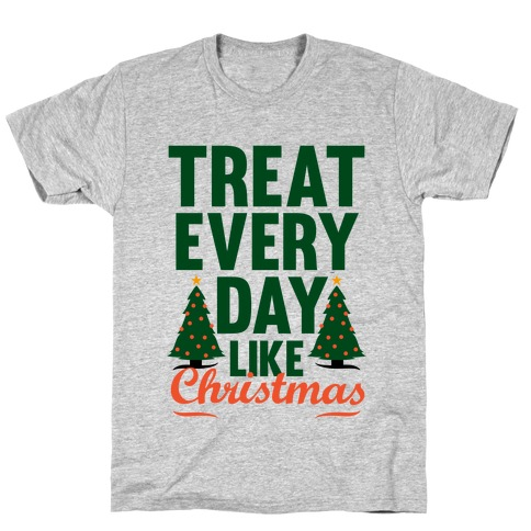 Treat Every Day Like Christmas T-Shirt
